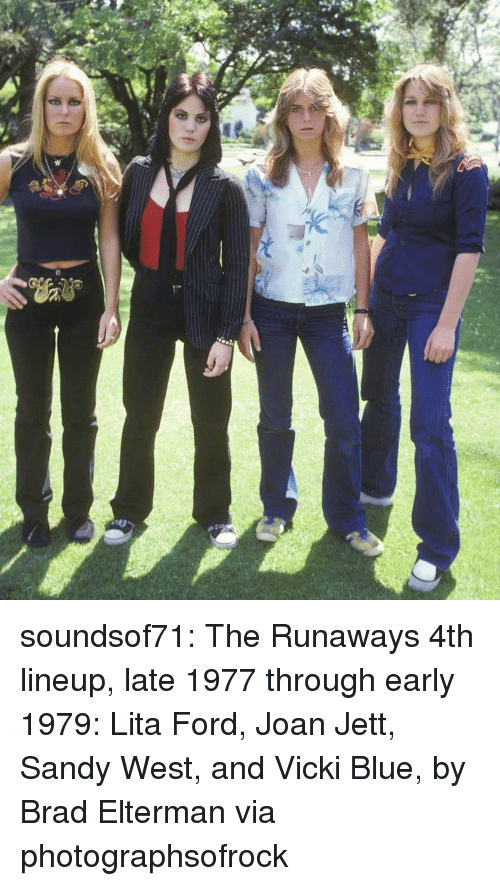 Lineup: soundsof71:  The Runaways 4th lineup, late 1977 through early 1979: Lita Ford, Joan Jett, Sandy West, and Vicki Blue, by Brad Elterman via photographsofrock