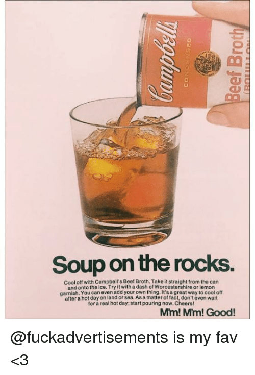 Beef, Memes, and Cool: Soup on the rocks.  cool off with Campbell's Beef Broth.Take it straight from the can  and onto the ice. Try it with a dash of Worcestershire or lemon  garnish. You can even add your own thing. It's agreat way to cool off  after a hot dayon land or As matter of fact, don'teven wait  for a real hot day; start pouring now.Cheers!  Mm! Mm! Good! @fuckadvertisements is my fav <3