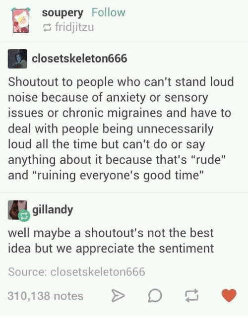 """Rude, Anxiety, and Appreciate: soupery Follow  fridjitzu  closetskeleton666  Shoutout to people who can't stand loud  noise because of anxiety or sensory  issues or chronic migraines and have to  deal with people being unnecessarily  loud all the time but can't do or say  anything about it because that's """"rude""""  and """"ruining everyone's good time""""  gillandy  well maybe a shoutout's not the best  idea but we appreciate the sentiment  Source: closetskeleton666  10,138 notesD"""