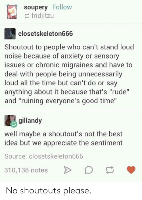 """Rude, Anxiety, and Appreciate: soupery Follow  fridjitzu  closetskeleton666  Shoutout to people who can't stand loud  noise because of anxiety or sensory  issues or chronic migraines and have to  deal with people being unnecessarily  loud all the time but can't do or say  anything about it because that's """"rude""""  and """"ruining everyone's good time""""  gillandy  well maybe a shoutout's not the best  idea but we appreciate the sentiment  Source: closetskeleton666  310,138 notes No shoutouts please."""