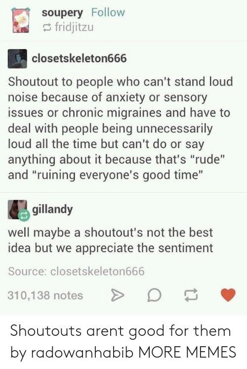 """Dank, Memes, and Rude: soupery Follow  fridjitzu  closetskeleton666  Shoutout to people who can't stand loud  noise because of anxiety or sensory  issues or chronic migraines and have to  deal with people being unnecessarily  loud all the time but can't do or say  anything about it because that's """"rude""""  and """"ruining everyone's good time""""  gillandy  well maybe a shoutout's not the best  idea but we appreciate the sentiment  Source: closetskeleton666  10,138 notesD Shoutouts arent good for them by radowanhabib MORE MEMES"""