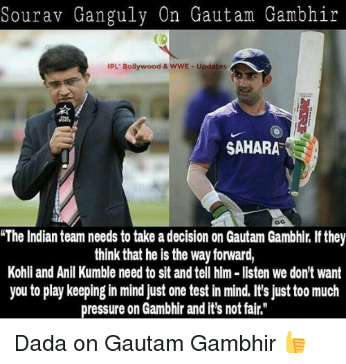 """Memes, Pressure, and Too Much: Sourav Ganguly On Gautam Gambhir  Ca  IPL' Bollywood & wwE Updates  SAHARA  """"The Indian team needs to take a decision on Gautam Gambhir. If they  think that he is the way forward,  Kohli and Anil Kumble need to sit and tell him listen we don't want  you to play keeping in mind just one test in mind. It's just too much  pressure on Gambhir and it's not fair."""" Dada on Gautam Gambhir 👍"""
