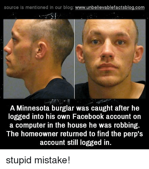 Burglarer: source Is mentioned In our blog  www.unbelievablefactsblog.com  A Minnesota burglar was caught after he  logged into his own Facebook account on  a computer in the house he was robbing.  The homeowner returned to find the perp's  account still logged in. stupid mistake!