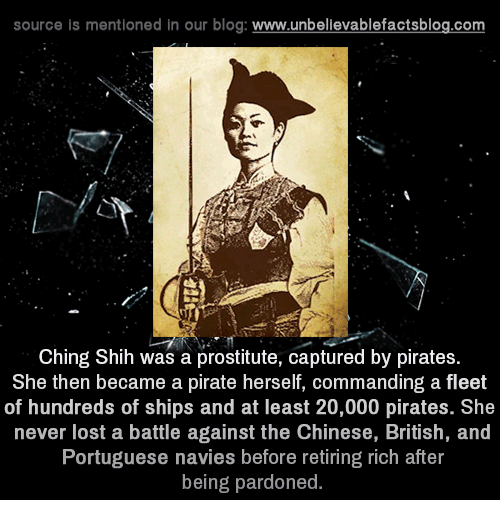 Pirating: source is mentioned in our blog  www.unbelievablefactsblog.com  Ching Shih was a prostitute, captured by pirates  She then became a pirate herself, commanding a fleet  of hundreds of ships and at least 20,000 pirates. She  never lost a battle against the Chinese, British, and  Portuguese navies before retiring rich after  being pardoned.