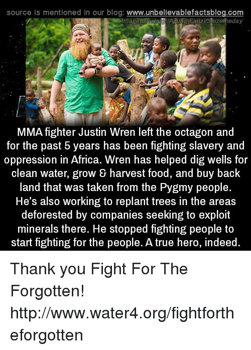 deforestation: source Is mentioned in our blog  www.unbelievablefactsblog.com  eday  Fauzi  MMA fighter Justin Wren left the octagon and  for the past 5 years has been fighting slavery and  oppression in Africa. Wren has helped dig wells for  clean water, grow & harvest food, and buy back  land that was taken from the Pygmy people.  He's also working to replant trees in the areas  deforested by companies seeking to exploit  minerals there. He stopped fighting people to  start fighting for the people. A true hero, indeed Thank you Fight For The Forgotten! http://www.water4.org/fightfortheforgotten