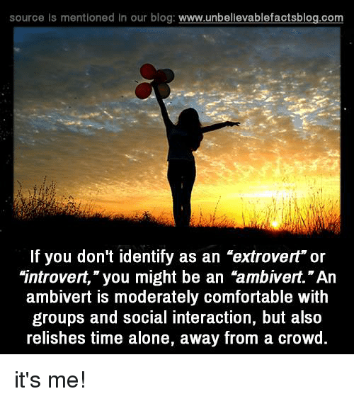 """moderator: source Is mentioned In our blog  www.unbelievablefactsblog.com  If you don't identify as an """"extrovert"""" or  """"introvert,"""" you might be an """"ambivert.""""An  ambivert is moderately comfortable with  groups and social interaction, but also  relishes time alone, away from a crowd it's me!"""