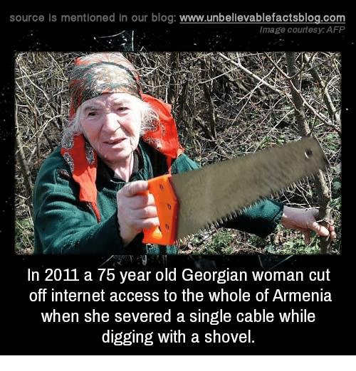 Georgian: source Is mentioned In our blog  www.unbelievablefactsblog.com  Image courtesy AFP  In 2011 a 75 year old Georgian woman cut  off internet access to the whole of Armenia  when she severed a single cable while  digging with a shovel.