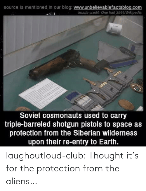pistols: source is mentioned in our blog: www.unbelievablefactsblog.com  Image credit One half 3544/Wikipedia  Soviet cosmonauts used to carry  triple-barreled shotgun pistols to space as  protection from the Siberian wilderness  upon their re-entry to Earth. laughoutloud-club:  Thought it's for the protection from the aliens…