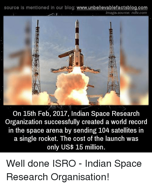 creat a: source Is mentioned In our blog  www.unbelievablefactsblog.com  Image source: ndtv com  On 15th Feb, 2017, Indian Space Research  Organization successfully created a world record  in the space arena by sending 104 satellites in  a single rocket. The cost of the launch was  only US$ 15 million Well done ISRO - Indian Space Research Organisation!