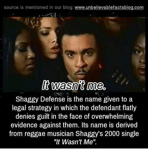 "Overwhelm: source Is mentioned In our blog  www.unbelievablefactsblog.com  It wasnt me.  Shaggy Defense is the name given to a  legal strategy in which the defendant flatly  denies guilt in the face of overwhelming  evidence against them. Its name is derived  from reggae musician Shaggy's 2000 single  ""It Wasn't Me"""