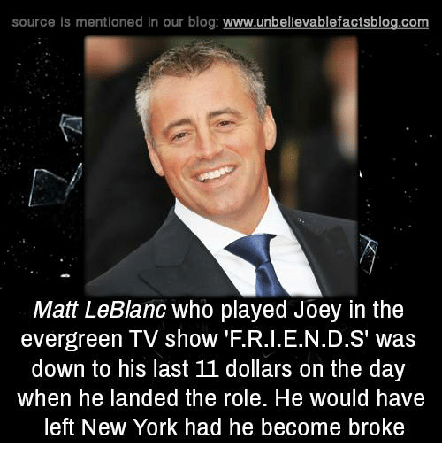 leblanc: source Is mentioned In our blog  www.unbelievablefactsblog.com  Matt LeBlanc who played Joey in the  evergreen TV show' .R.I. E.N.D.S' was  down to his last 11 dollars on the day  when he landed the role. He would have  left New York had he become broke
