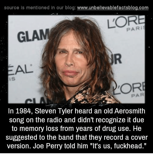 """Steven Tyler: source Is mentioned In our blog  www.unbelievablefactsblog.com  PARI  GLAM  AL  OR  In 1984, Steven Tyler heard an old Aerosmith  song on the radio and didn't recognize it due  to memory loss from years of drug use. He  suggested to the band that they record a cover  version. Joe Perry told him """"It's us, fuckhead."""""""