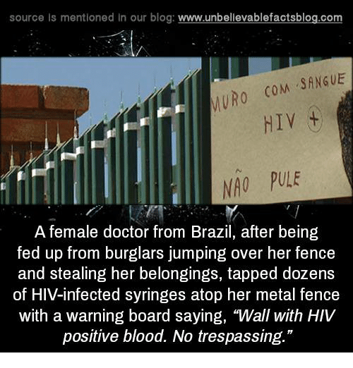 """Burglarer: source Is mentioned In our blog  www.unbelievablefactsblog.com  SANGUE  MURO  COM  HIV  NAO PULE  A female doctor from Brazil, after being  fed up from burglars jumping over her fence  and stealing her belongings, tapped dozens  of HIV infected syringes atop her metal fence  with a warning board saying, """"Wall with HIV  positive blood. No trespassing."""""""