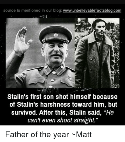 "Stalinator: source is mentioned in our blog  www.unbelievablefactsblog.com  Stalin's first son shot himself because  of Stalin's harshness toward him, but  survived. After this, Stalin said, ""He  can't even shoot straight."" Father of the year ~Matt"