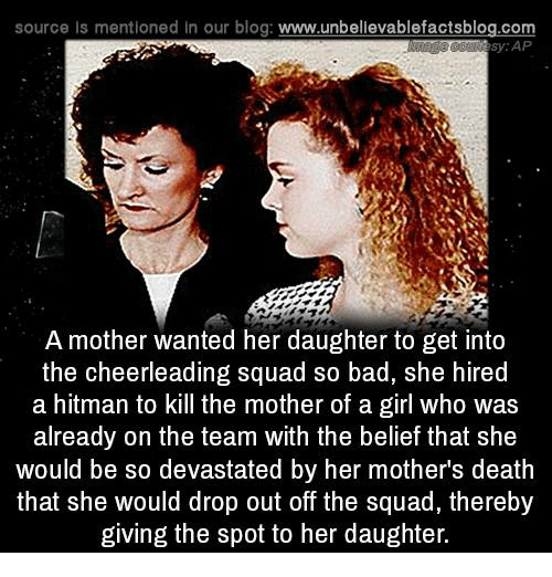 Memes, Cheerleader, and 🤖: source Is mentioned In our blog  www.unbelievablefactsblog.com  sy AP  A mother wanted her daughter to get into  the cheerleading squad so bad, she hired  a hitman to kill the mother of a girl who was  already on the team with the belief that she  would be so devastated by her mothers death  that she would drop out off the squad, thereby  giving the spot to her daughter.