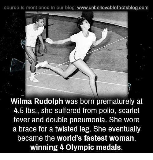 wilma: source Is mentioned In our blog  www.unbelievablefactsblog.com  Wilma Rudolph was born prematurely at  4.b lbs., she suffered from polio, Scarlet  fever and double pneumonia. She wore  a brace for a twisted leg. She eventually  became the world's fastest woman,  winning 4 Olympic medals.