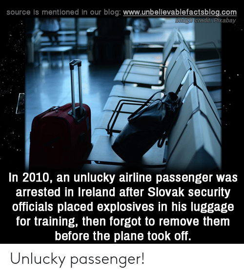 Ireland: source is mentioned in our blog: www.unbelilevablefactsblog.co  redit: Pixabay  In 2010, an unlucky airline passenger was  arrested in Ireland after Slovak security  officials placed explosives in his luggage  for training, then forgot to remove them  before the plane took off. Unlucky passenger!