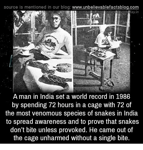 caging: source Is mentioned in our blog: www.unbellevablefactsblog.com  avinta ay.in  A man in India set a world record in 1986  by spending 72 hours in a cage with 72 of  the most venomous species of snakes in India  to spread awareness and to prove that snakes  don't bite unless provoked. He came out of  the cage unharmed without a single bite.