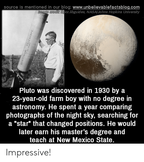 "Memes, Nasa, and Blog: source is mentioned in our blog: www.unbellevablefactsblog.com  cc.libguides, NASA/Johns Hopkins University  Pluto was discovered in 1930 by a  23-year-old farm boy with no degree in  astronomy. He spent a year comparing  photographs of the night sky, searching for  a ""star"" that changed positions. He would  later earn his master's degree and  teach at New Mexico State Impressive!"