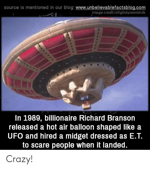 balloon: source Is mentioned in our blog: www.unbellevablefactsblog.com  Image credit-Virgin/openminds  In 1989, billionaire Richard Branson  released a hot air balloon shaped like a  UFO and hired a midget dressed as E.Т.  to scare people when it landed. Crazy!