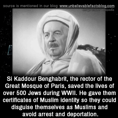 Deportation: source is mentioned in our blog: www.unbellevablefactsblog.com  Image credita Wikipedia  Si Kaddour Benghabrit, the rector of the  Great Mosque of Paris, saved the lives of  over 500 Jews during WWIl. He gave them  certificates of Muslim identity so they could  disguise themselves as Muslims and  avoid arrest and deportation.