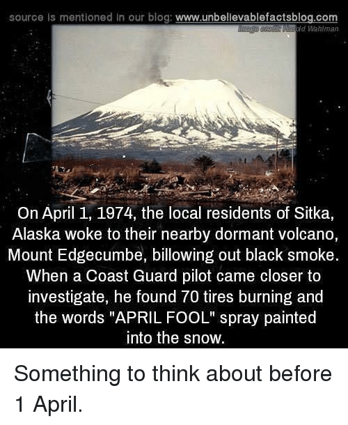 """Alaska, Black, and Blog: source Is mentioned in our blog: www.unbellevablefactsblog.com  old Wahlman  On April 1, 1974, the local residents of Sitka,  Alaska woke to their nearby dormant volcano,  Mount Edgecumbe, billowing out black smoke.  When a Coast Guard pilot came closer to  investigate, he found 70 tires burning and  the words """"APRIL FOOL"""" spray painted  into the snow. Something to think about before 1 April."""