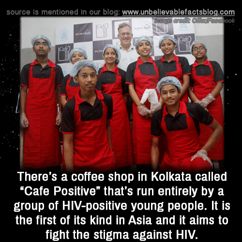 "stigma: source is mentioned in our blog: www.unbellevablefactsblog.com  ook  There's a coffee shop in Kolkata called  ""Cafe Positive"" that's run entirely by a  group of HIV-positive young people. It is  the first of its kind in Asia and it aims to  fight the stigma against HIV."