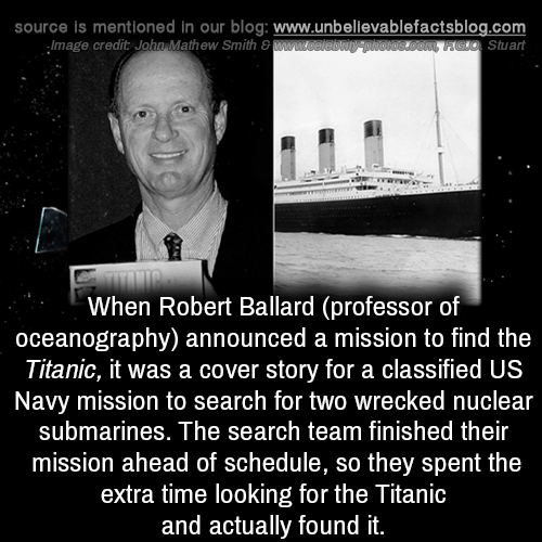 classified: source is mentioned in our blog: www.unbellevablefactsblog.com  Stuart  Image credit John,Mathew Smith 8  When Robert Ballard (professor of  oceanography) announced a mission to find the  Titanic, it was a cover story for a classified US  Navy mission to search for two wrecked nuclear  submarines. The search team finished their  mission ahead of schedule, so they spent the  extra time looking for the Titanic  and actually found it.
