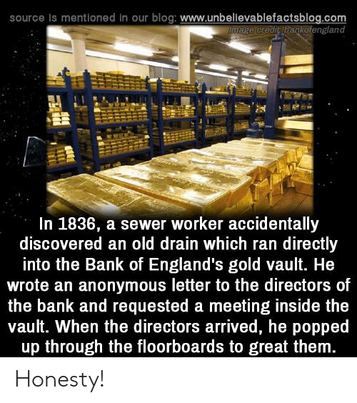 Memes, Anonymous, and Bank: source Is mentioned in our blog: www.unbellevablefactsblog.com  wage credit bagkofengland  In 1836, a sewer worker accidentally  discovered an old drain which ran directly  into the Bank of England's gold vault. He  wrote an anonymous letter to the directors of  the bank and requested a meeting inside the  vault. When the directors arrived, he popped  up through the floorboards to great them Honesty!