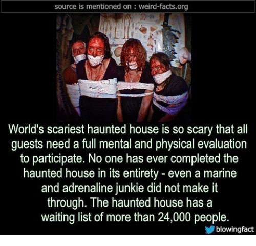 junkie: source is mentioned on: weird-facts.org  World's scariest haunted house is so scary that all  guests need a full mental and physical evaluation  to participate. No one has ever completed the  haunted house in its entirety - even a marine  and adrenaline junkie did not make it  through. The haunted house has a  waiting list of more than 24,000 people.  blowingfact