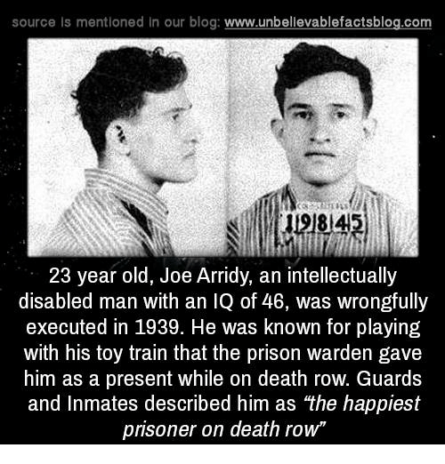 """executions: source ls mentioned in our blog  www.unbelievablefactsblog.com  23 year old, Joe Arridy, an intellectually  disabled man with an IQ of 46, was wrongfully  executed in 1939. He was known for playing  with his toy train that the prison warden gave  him as a present while on death row. Guards  and Inmates described him as """"the happiest  prisoner on death row"""""""