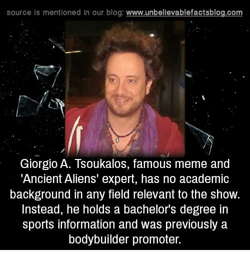 Ancient Aliens: source ls mentioned in our blog  www.unbelievablefactsblog.com  Giorgio A. Tsoukalos, famous meme and  Ancient Aliens' expert, has no academic  background in any field relevant to the show.  Instead, he holds a bachelors degree in  sports information and was previously a  bodybuilder promoter.