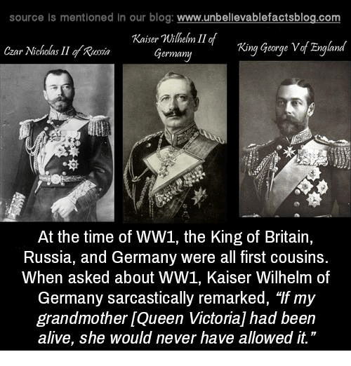 """Alive, Memes, and Blog: source ls mentioned in our blog  www.unbelievablefactsblog.com  Kaiser millem II of  Zngland  Germany  King George V  Czar Nicholas II gy Romin  At the time of WW1, the King of Britain,  Russia, and Germany were all first cousins.  When asked about WW1, Kaiser Wilhelm of  Germany sarcastically remarked, """"If my  grandmother LQueen Victoria had been  alive, she would never have allowed it."""""""