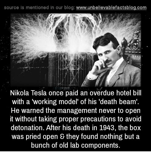 "detonation: source ls mentioned in our blog  www.unbelievablefactsblog.com  Nikola Tesla once paid an overdue hotel bill  with a working model of his ""death beam'.  He warned the management never to open  it without taking proper precautions to avoid  detonation. After his death in 1943, the box  was pried open & they found nothing but a  bunch of old lab components."