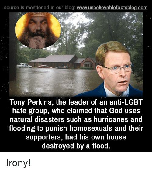 Hurrican: source ls mentioned In our blog  www.unbelievablefactsblog.com  Tony Perkins, the leader of an anti-LGBT  hate group, who claimed that God uses  natural disasters such as hurricanes and  flooding to punish homosexuals and their  supporters, had his own house  destroyed by a flood Irony!