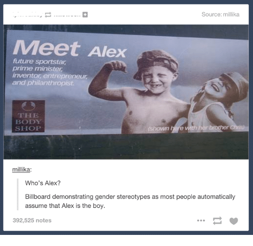 Billboard, Future, and Entrepreneur: Source: millika  Meet Alex  future sportstar  prime minister  inventor entrepreneur  and philanthropist  THE  BODY  SHOP  millika:  Who's Alex?  Billboard demonstrating gender stereotypes as most people automatically  assume that Alex is the boy.  392,525 notes
