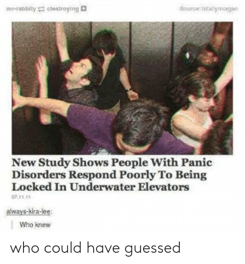 Who, Source, and Lee: Source totallymorgan  mr-rabbily clestroying  New Study Shows People With Panic  Disorders Respond Poorly To Being  Locked In Underwater Elevators  07.11.11  always-kira-lee  Who knew who could have guessed