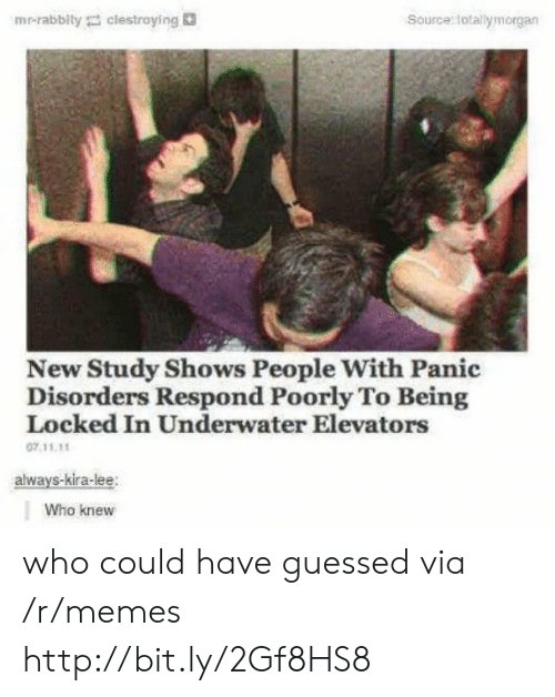 Memes, Http, and Who: Source totallymorgan  mr-rabbily clestroying  New Study Shows People With Panic  Disorders Respond Poorly To Being  Locked In Underwater Elevators  07.11.11  always-kira-lee  Who knew who could have guessed via /r/memes http://bit.ly/2Gf8HS8