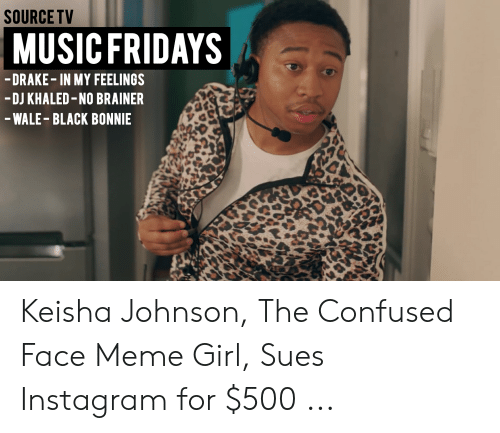 Girl Sues: SOURCE TV  MUSIC FRIDAYS  DRAKE-IN MY FEELINGS  -DJ KHALED-NO BRAINER  -WALE-BLACK BONNIE Keisha Johnson, The Confused Face Meme Girl, Sues Instagram for $500 ...