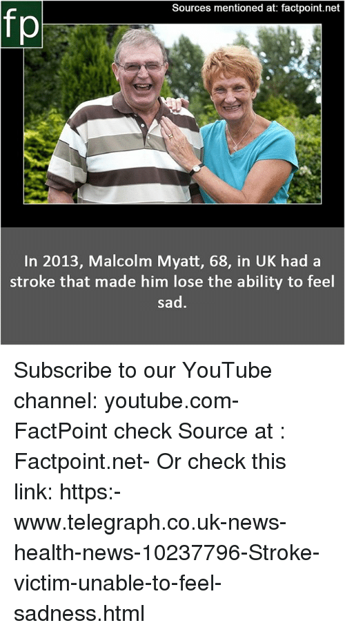 telegraph.co.uk: Sources mentioned at: factpoint.net  fp  In 2013, Malcolm Myatt, 68, in UK had a  stroke that made him lose the ability to feel  sad Subscribe to our YouTube channel: youtube.com-FactPoint check Source at : Factpoint.net- Or check this link: https:-www.telegraph.co.uk-news-health-news-10237796-Stroke-victim-unable-to-feel-sadness.html