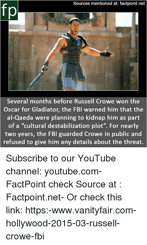 "Gladiator: Sources mentioned at: factpoint.net  fp  Several months before Russell Crowe won the  Oscar for Gladiator, the FBI warned him that the  al-Qaeda were planning to kidnap him as part  of a ""cultural destabilization plot"". For nearly  two years, the FBI guarded Crowe in public and  refused to give him any details about the threat. Subscribe to our YouTube channel: youtube.com-FactPoint check Source at : Factpoint.net- Or check this link: https:-www.vanityfair.com-hollywood-2015-03-russell-crowe-fbi"