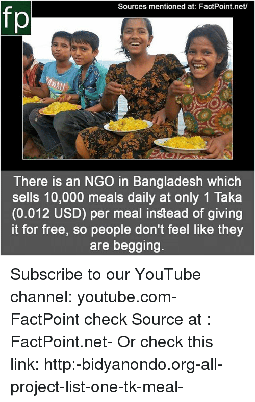 bangladesh: Sources mentioned at: FactPoint.net/  fp  te  There is an NGO in Bangladesh which  sells 10,000 meals daily at only 1 Taka  (0.012 USD) per meal instead of giving  it for free, so people don't feel like they  are begging. Subscribe to our YouTube channel: youtube.com-FactPoint check Source at : FactPoint.net- Or check this link: http:-bidyanondo.org-all-project-list-one-tk-meal-