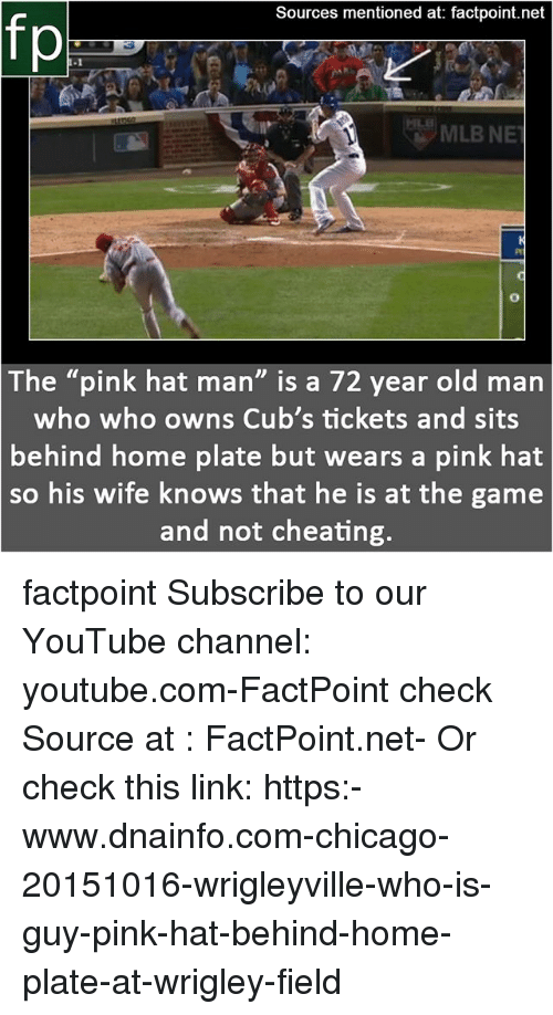 "Not Cheating: Sources mentioned at: factpoint.net  fp  The ""pink hat man"" is a 72 year old marn  who who owns Cub's tickets and sits  behind home plate but wears a pink hat  so  his wife knows that he is at the game  and not cheating factpoint Subscribe to our YouTube channel: youtube.com-FactPoint check Source at : FactPoint.net- Or check this link: https:-www.dnainfo.com-chicago-20151016-wrigleyville-who-is-guy-pink-hat-behind-home-plate-at-wrigley-field"