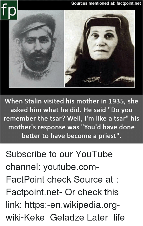 "keke: Sources mentioned at: factpoint.net  fp  When Stalin visited his mother in 1935, she  asked him what he did. He said ""Do you  remember the tsar? Well, I'm like a tsar"" his  mother's response was ""You'd have done  better to have become a priest"". Subscribe to our YouTube channel: youtube.com-FactPoint check Source at : Factpoint.net- Or check this link: https:-en.wikipedia.org-wiki-Keke_Geladze Later_life"