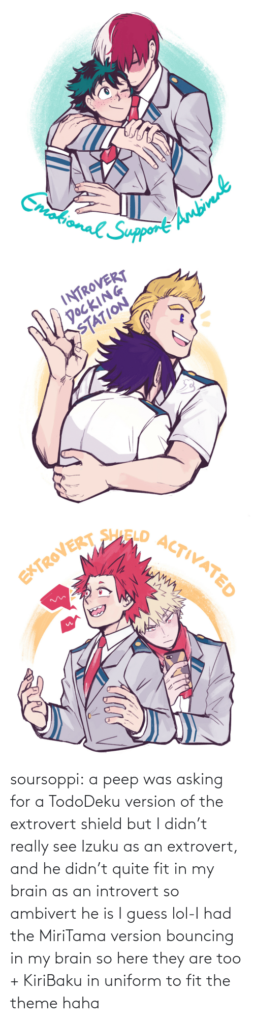 Brain: soursoppi:  a peep was asking for a TodoDeku version of the extrovert shield but I didn't really see Izuku as an extrovert, and he didn't quite fit in my brain as an introvert so ambivert he is I guess lol-I had the MiriTama version bouncing in my brain so here they are too + KiriBaku in uniform to fit the theme haha