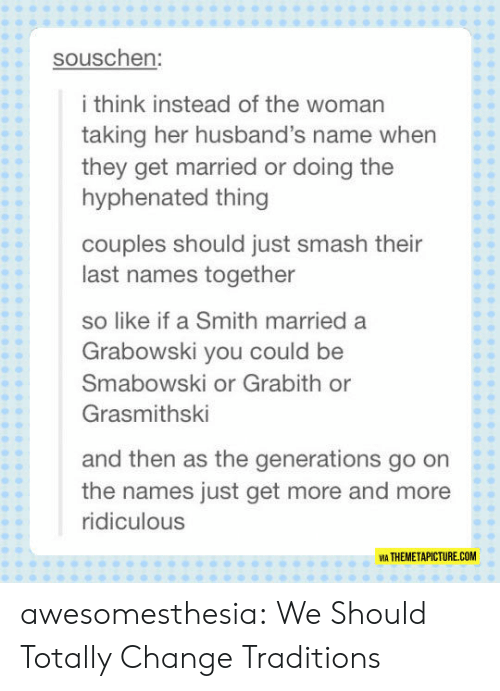 Generations: souschen:  i think instead of the woman  taking her husband's name when  they get married or doing the  hyphenated thing  couples should just smash their  last names together  so like if a Smith married a  Grabowski you could be  Smabowski or Grabith or  Grasmithski  and then as the generations go on  the names just get more and more  ridiculous  VIA THEMETAPICTURE.COM awesomesthesia:  We Should Totally Change Traditions
