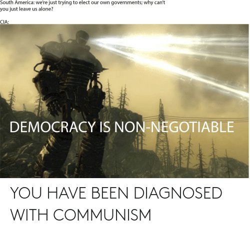 Negotiable: South America: we're just trying to elect our own governments; why can't  you just leave us alone?  CIA:  DEMOCRACY IS NON-NEGOTIABLE YOU HAVE BEEN DIAGNOSED WITH COMMUNISM