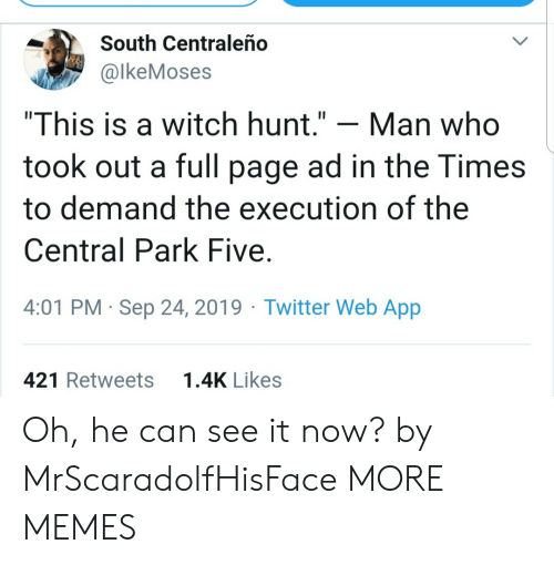 """Dank, Memes, and Target: South Centraleño  @lkeMoses  """"This is a witch hunt.""""  Man who  took out a full page ad in the Times  to demand the execution of the  Central Park Five  4:01 PM Sep 24, 2019 Twitter Web App  1.4K Likes  421 Retweets Oh, he can see it now? by MrScaradolfHisFace MORE MEMES"""