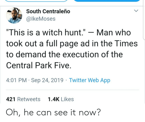"""Hunt: South Centraleño  @lkeMoses  """"This is a witch hunt.""""  Man who  took out a full page ad in the Times  to demand the execution of the  Central Park Five  4:01 PM Sep 24, 2019 Twitter Web App  1.4K Likes  421 Retweets Oh, he can see it now?"""