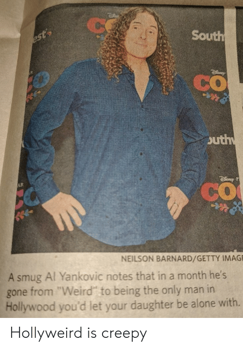 "Being Alone, Creepy, and Weird: South  CO  outh  CO  NEILSON BARNARD/GETTY IMAG  A smug Al Yankovic notes that in a month he  gone from ""Weird"" to being the only man in  Hollywood you'd let your daughter be alone with. Hollyweird is creepy"